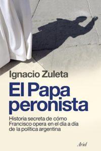 El Papa Peronista. Historia Secreta De Cómo Francisco Opera En El Día De La Política Argentina - Zuleta, Ignacio