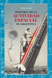 Historia De La Actividad Espacial En Argentina - De Leon, Pablo